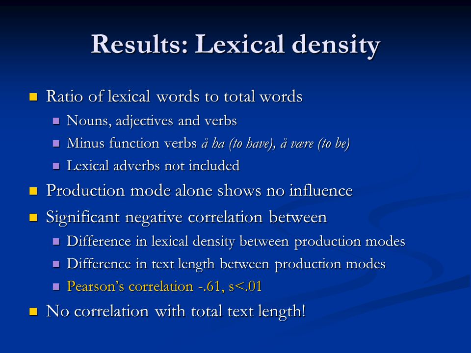 Results: Lexical density  Ratio of lexical words to total words  Nouns, adjectives and verbs  Minus function verbs å ha (to have), å være (to be)  Lexical adverbs not included  Production mode alone shows no influence  Significant negative correlation between  Difference in lexical density between production modes  Difference in text length between production modes  Pearson's correlation -.61, s<.01  No correlation with total text length!