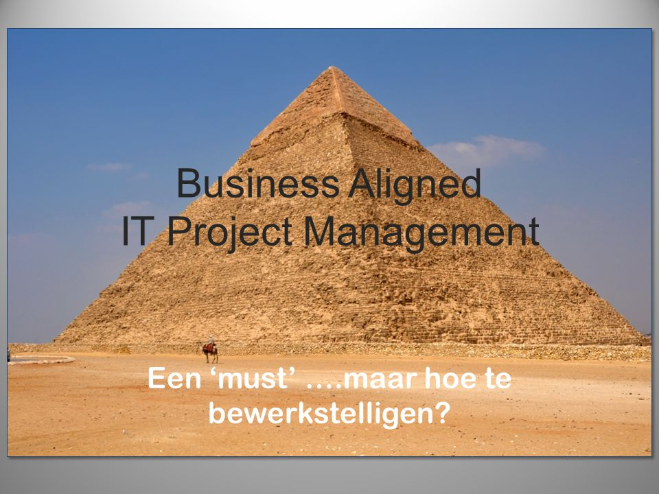 Business Aligned IT Project Management Een 'must' ….maar hoe te bewerkstelligen?