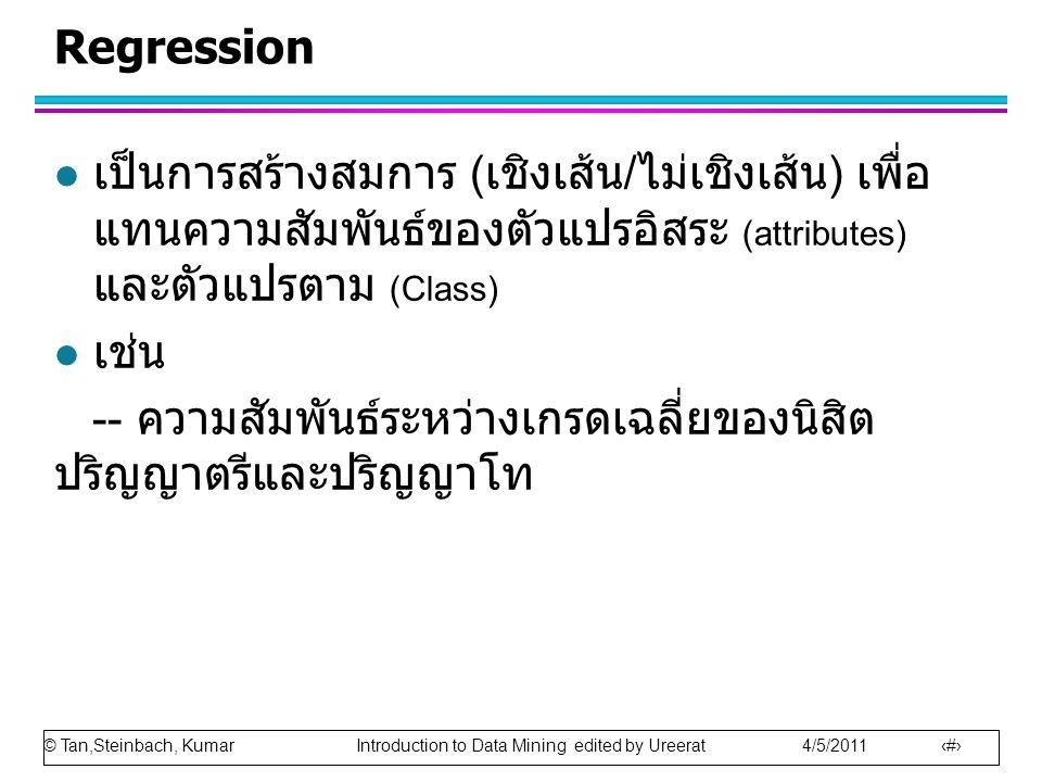 © Tan,Steinbach, Kumar Introduction to Data Mining edited by Ureerat 4/5/2011 41 Regression l เป็นการสร้างสมการ ( เชิงเส้น / ไม่เชิงเส้น ) เพื่อ แทนความสัมพันธ์ของตัวแปรอิสระ (attributes) และตัวแปรตาม (Class) l เช่น -- ความสัมพันธ์ระหว่างเกรดเฉลี่ยของนิสิต ปริญญาตรีและปริญญาโท