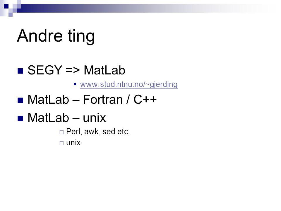 Andre ting  SEGY => MatLab  www.stud.ntnu.no/~gjerding www.stud.ntnu.no/~gjerding  MatLab – Fortran / C++  MatLab – unix  Perl, awk, sed etc.  u