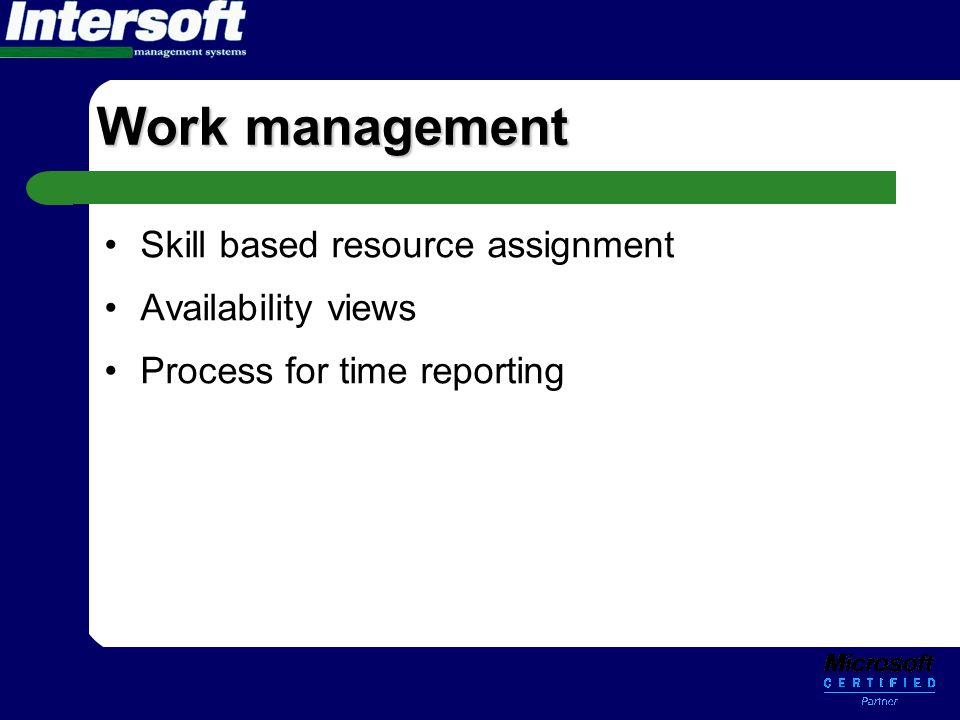 Work management •Skill based resource assignment •Availability views •Process for time reporting