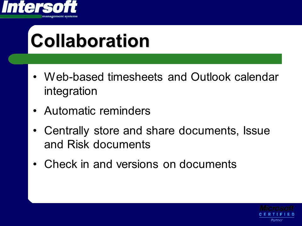 Collaboration •Web-based timesheets and Outlook calendar integration •Automatic reminders •Centrally store and share documents, Issue and Risk documen