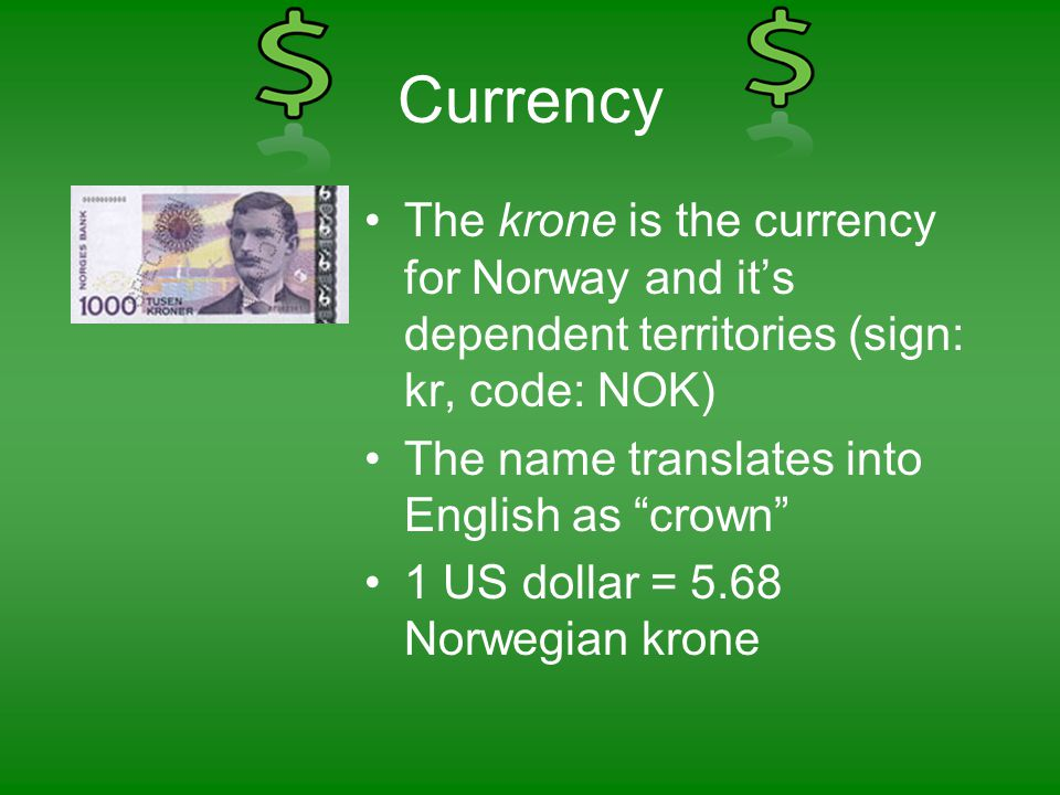 Currency •The krone is the currency for Norway and it's dependent territories (sign: kr, code: NOK) •The name translates into English as crown •1 US dollar = 5.68 Norwegian krone