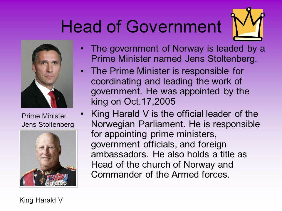 Head of Government •The government of Norway is leaded by a Prime Minister named Jens Stoltenberg.