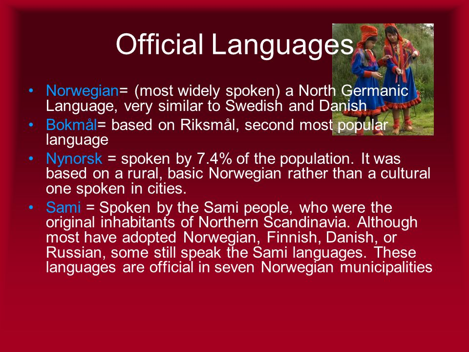 Official Languages •Norwegian= (most widely spoken) a North Germanic Language, very similar to Swedish and Danish •Bokmål= based on Riksmål, second most popular language •Nynorsk = spoken by 7.4% of the population.