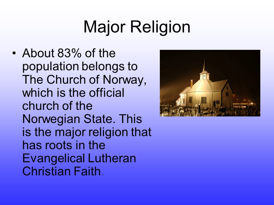 Major Religion •About 83% of the population belongs to The Church of Norway, which is the official church of the Norwegian State.