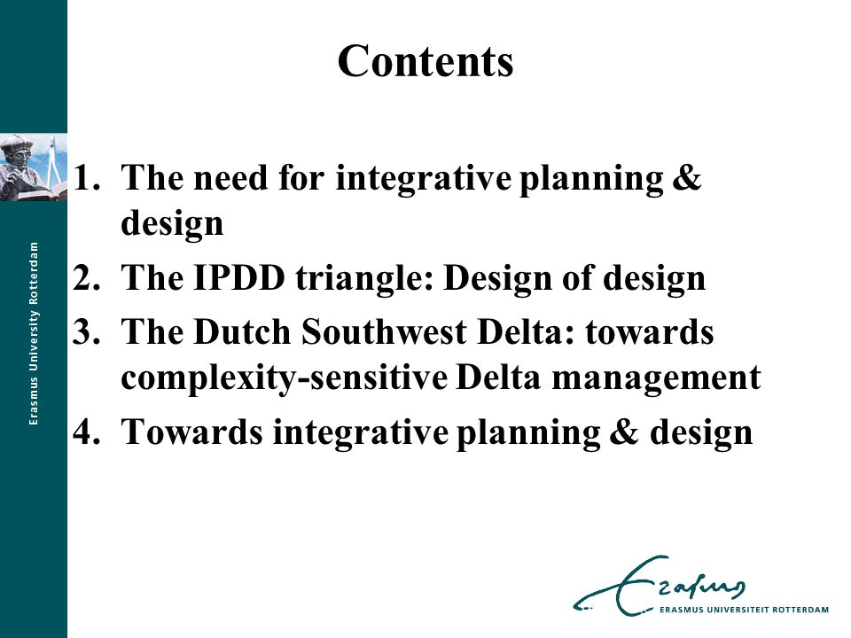 1.The need for integrative planning & design Deltaworks: engineering the Delta Yet unintended side-effects; continuing challenges of safety, freshwater, ecology Deltaprogram: towards new water system (2050-2100) IPDD: towards new integrative delta management Acknowledging composed nature and complex dynamics of delta areas… Anticipating future transformations and transitions … New demands on form, function and role of spatial design in integrative delta area development?