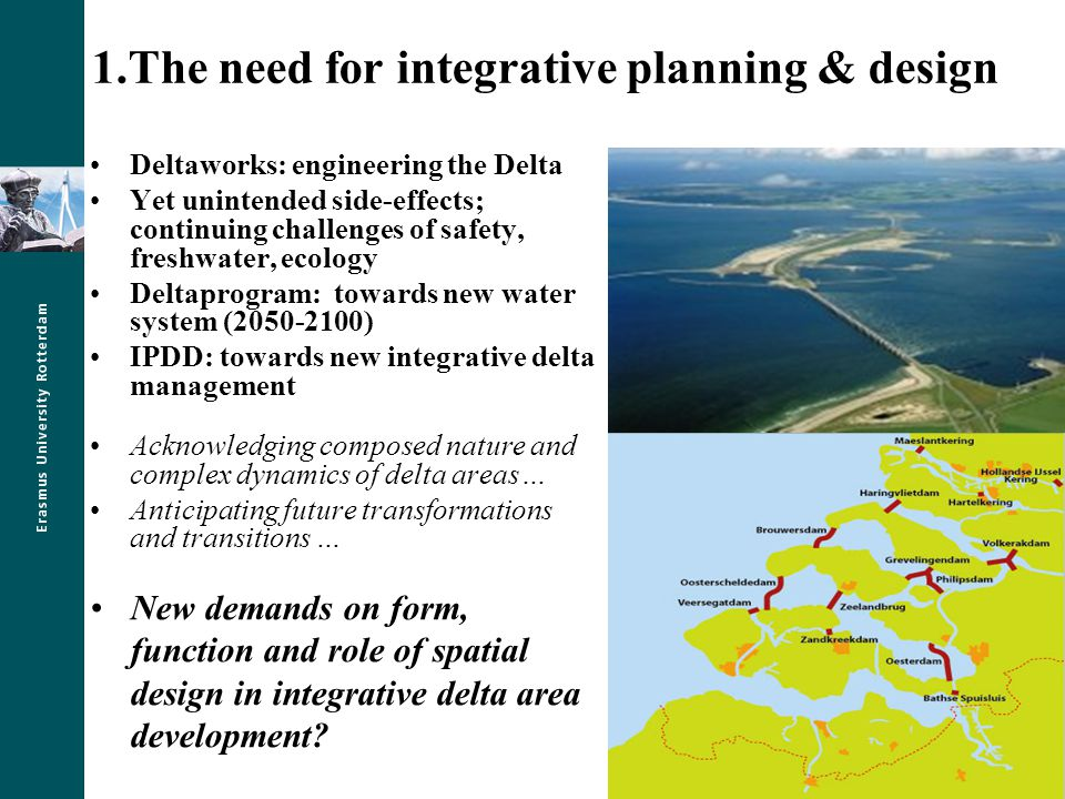 1.The need for integrative planning & design Deltaworks: engineering the Delta Yet unintended side-effects; continuing challenges of safety, freshwater, ecology Deltaprogram: towards new water system (2050-2100) IPDD: towards new integrative delta management Acknowledging composed nature and complex dynamics of delta areas… Anticipating future transformations and transitions … New demands on form, function and role of spatial design in integrative delta area development