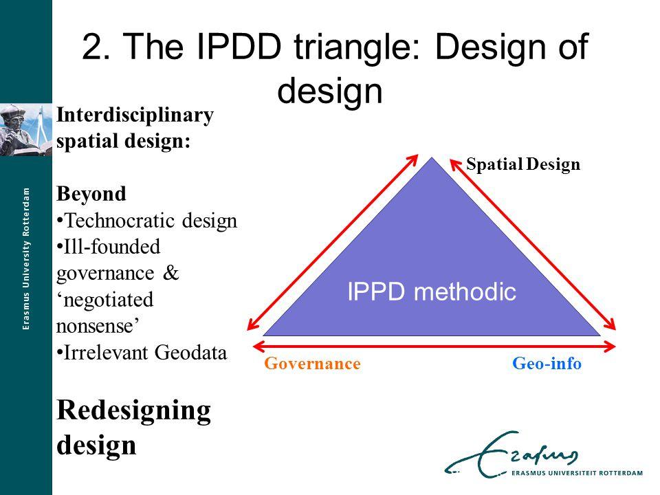 2. The IPDD triangle: Design of design IPPD methodic Spatial Design Governance Geo-info Interdisciplinary spatial design: Beyond Technocratic design I