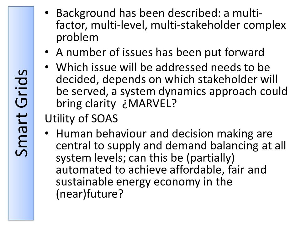 Smart Grids Background has been described: a multi- factor, multi-level, multi-stakeholder complex problem A number of issues has been put forward Which issue will be addressed needs to be decided, depends on which stakeholder will be served, a system dynamics approach could bring clarity ¿MARVEL.