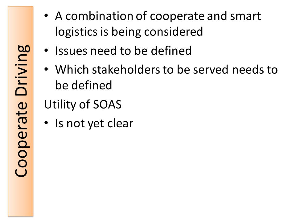Cooperate Driving A combination of cooperate and smart logistics is being considered Issues need to be defined Which stakeholders to be served needs to be defined Utility of SOAS Is not yet clear