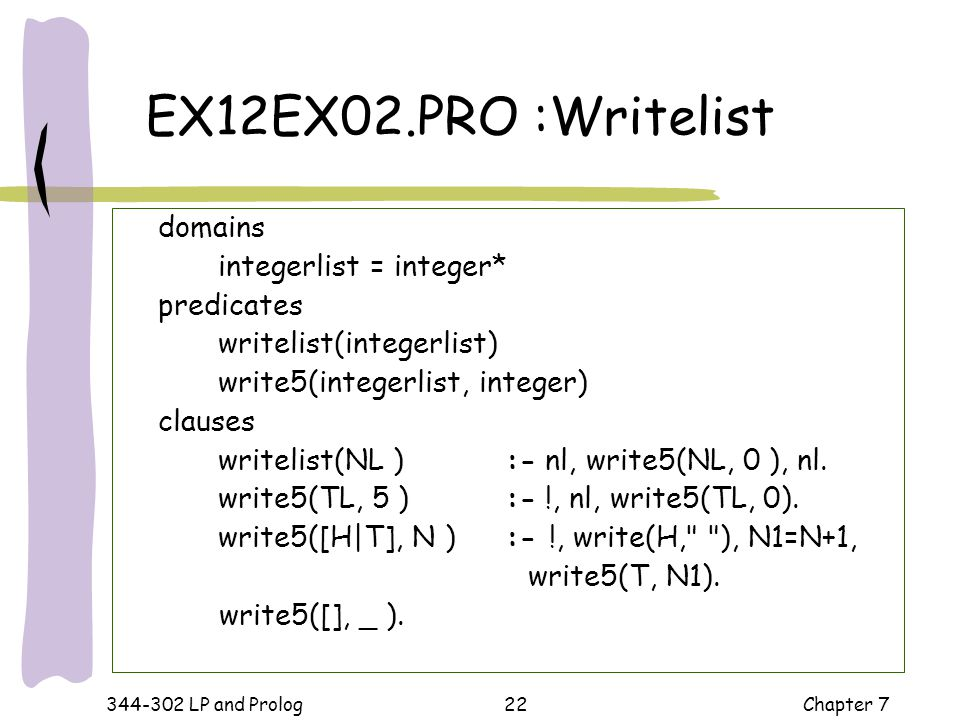 344-302 LP and Prolog Chapter 722 domains integerlist = integer* predicates writelist(integerlist) write5(integerlist, integer) clauses writelist(NL )