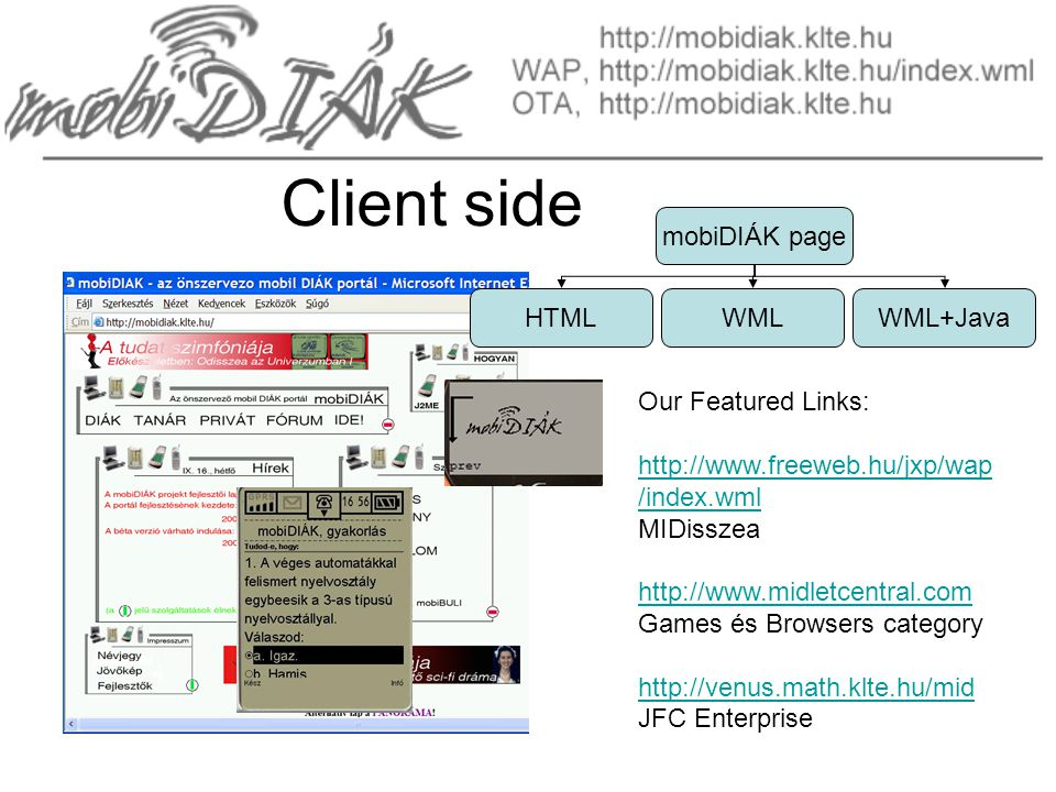 Our Featured Links: http://www.freeweb.hu/jxp/wap /index.wml MIDisszea http://www.midletcentral.com Games és Browsers category http://venus.math.klte.hu/mid JFC Enterprise Client side mobiDIÁK page HTMLWMLWML+Java