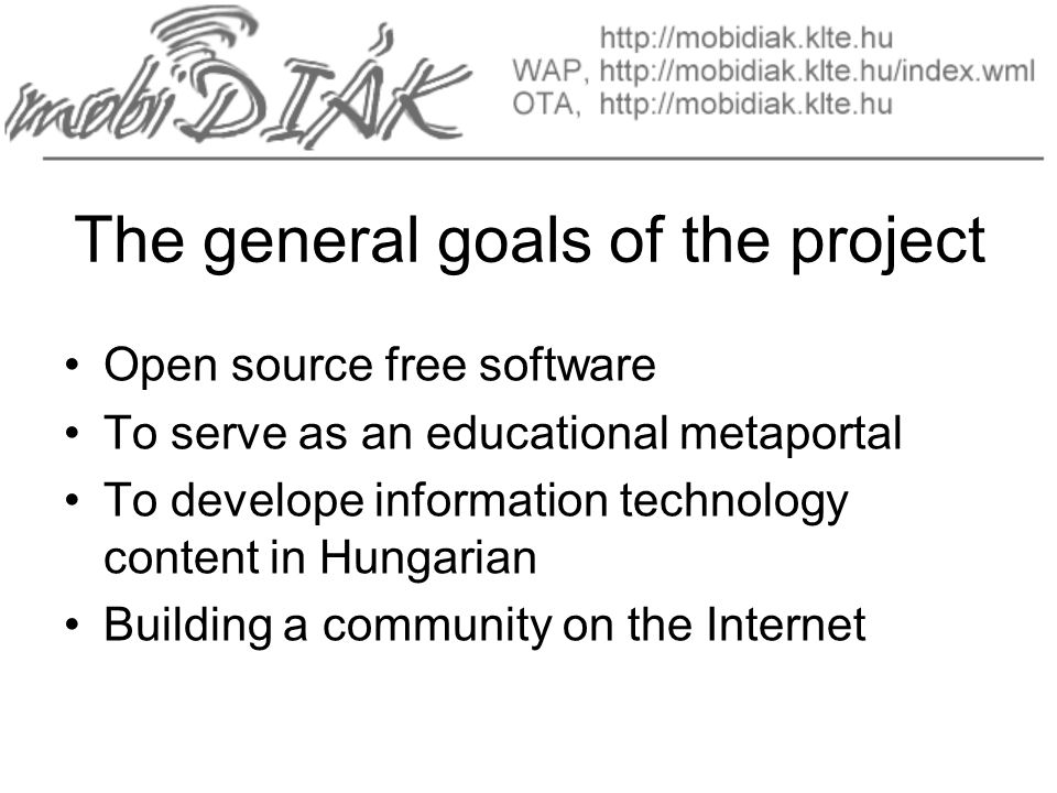 The general goals of the project Open source free software To serve as an educational metaportal To develope information technology content in Hungarian Building a community on the Internet