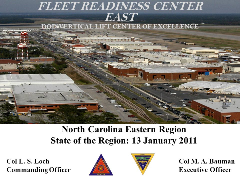 Col L. S. Loch Commanding Officer Col M. A. Bauman Executive Officer FLEET READINESS CENTER EAST DOD VERTICAL LIFT CENTER OF EXCELLENCE North Carolina