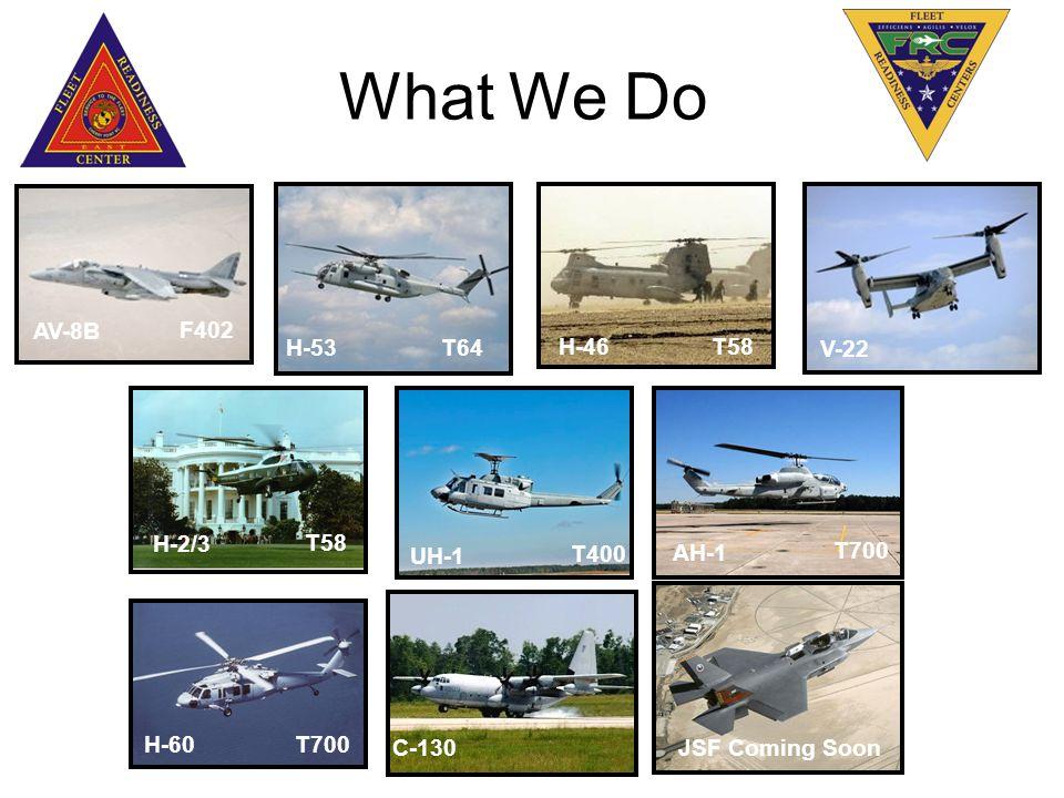 AH-1 T700 H-46T58 AV-8B F402 H-2/3 T58 What We Do UH-1 T400 V-22 H-53T64 H-60T700 C-130 JSF Coming Soon