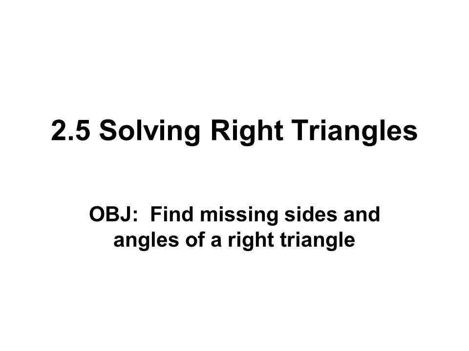 2.5 Solving Right Triangles OBJ: Find missing sides and angles of a right triangle