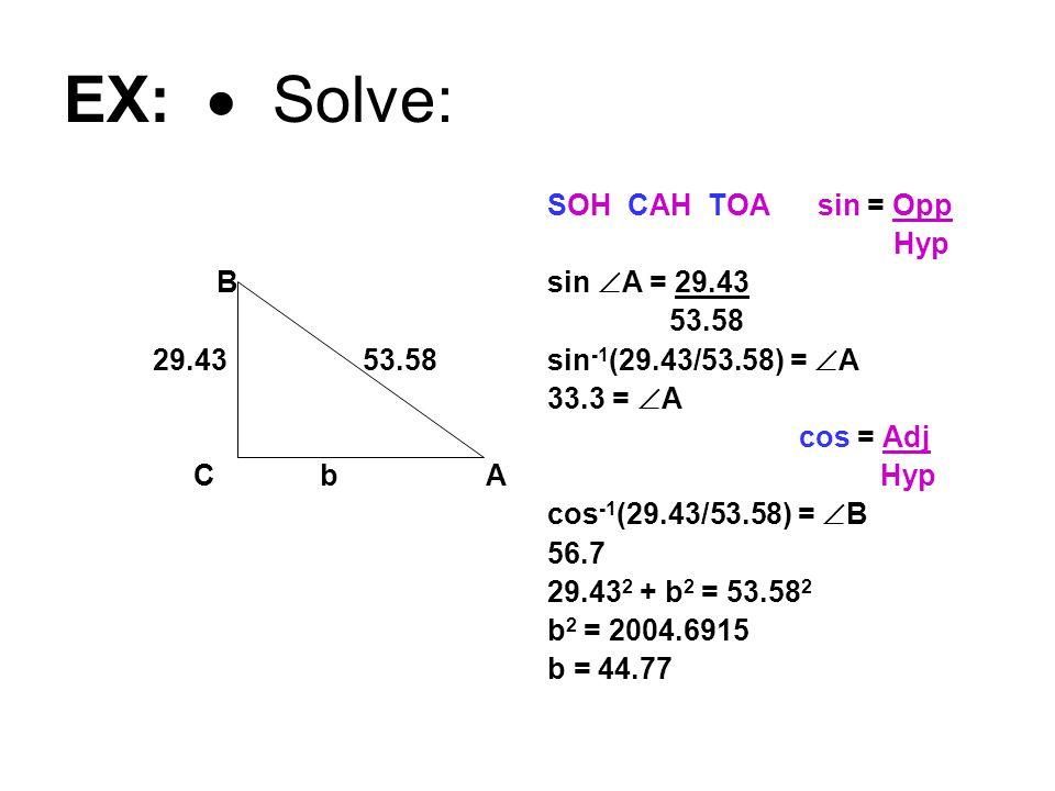 EX:  Solve: B 29.43 53.58 C bA SOH CAH TOA sin = Opp Hyp sin  A = 29.43 53.58 sin -1 (29.43/53.58) =  A 33.3 =  A cos = Adj Hyp cos -1 (29.43/53.58) =  B 56.7 29.43 2 + b 2 = 53.58 2 b 2 = 2004.6915 b = 44.77