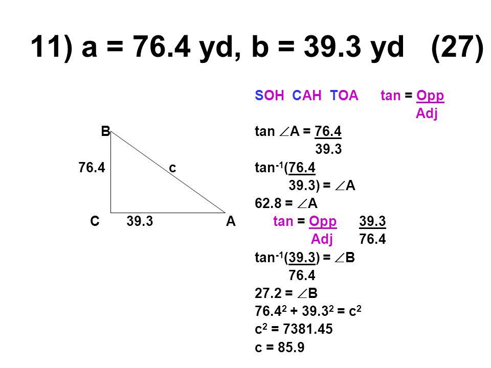 11) a = 76.4 yd, b = 39.3 yd (27) B 76.4 c C 39.3A SOH CAH TOA tan = Opp Adj tan  A = 76.4 39.3 tan -1 (76.4 39.3) =  A 62.8 =  A tan = Opp 39.3 Adj 76.4 tan -1 (39.3) =  B 76.4 27.2 =  B 76.4 2 + 39.3 2 = c 2 c 2 = 7381.45 c = 85.9