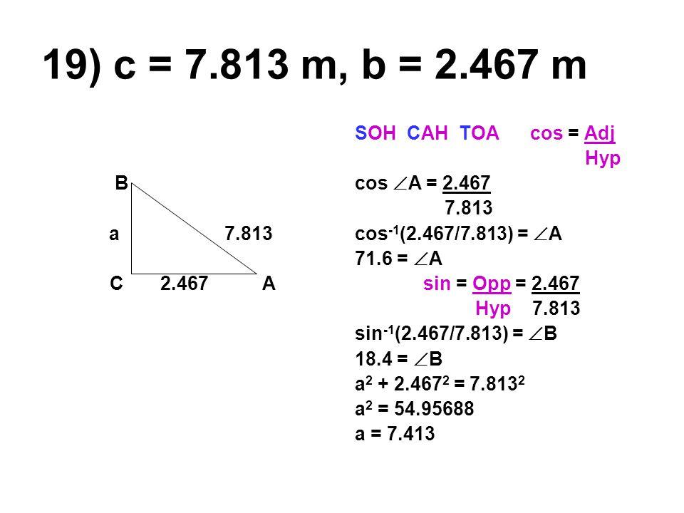 19) c = 7.813 m, b = 2.467 m B a 7.813 C 2.467 A SOH CAH TOA cos = Adj Hyp cos  A = 2.467 7.813 cos -1 (2.467/7.813) =  A 71.6 =  A sin = Opp = 2.467 Hyp 7.813 sin -1 (2.467/7.813) =  B 18.4 =  B a 2 + 2.467 2 = 7.813 2 a 2 = 54.95688 a = 7.413