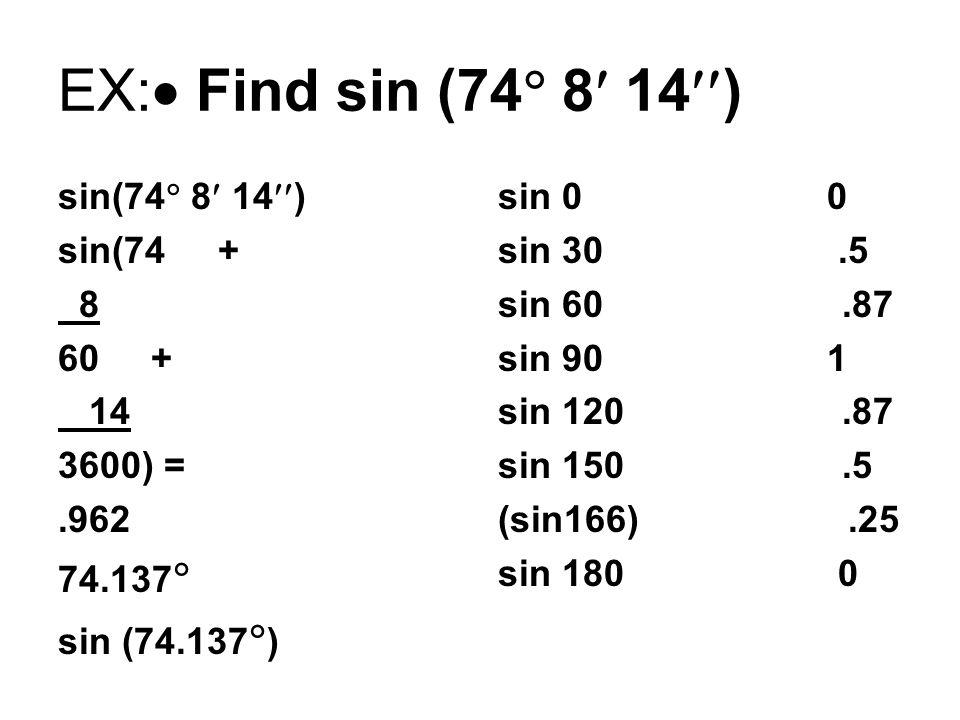 EX:  Find sin (74  8 14  ) sin(74  8 14  ) sin(74 + 8 60 + 14 3600) =.962 74.137  sin (74.137  ) sin 0 0 sin 30.5 sin 60.87 sin 90 1 sin 120.87 sin 150.5 (sin166).25 sin 180 0