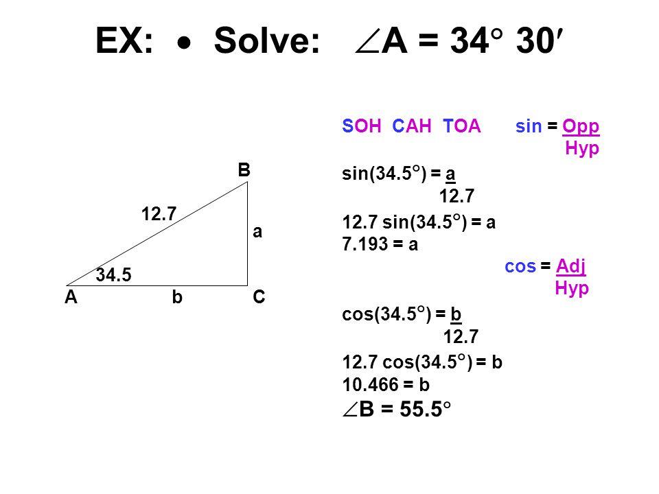 EX:  Solve:  A = 34  30 B 12.7 a 34.5 Ab C SOH CAH TOA sin = Opp Hyp sin(34.5  ) = a 12.7 12.7 sin(34.5  ) = a 7.193 = a cos = Adj Hyp cos(34.5  ) = b 12.7 12.7 cos(34.5  ) = b 10.466 = b  B = 55.5 