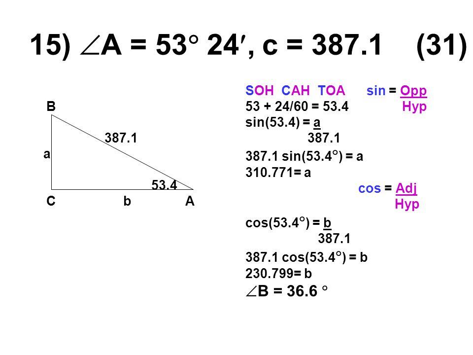 15)  A = 53  24, c = 387.1 (31) B 387.1 a 53.4 Cb A SOH CAH TOA sin = Opp 53 + 24/60 = 53.4 Hyp sin(53.4) = a 387.1 387.1 sin(53.4  ) = a 310.771= a cos = Adj Hyp cos(53.4  ) = b 387.1 387.1 cos(53.4  ) = b 230.799= b  B = 36.6 