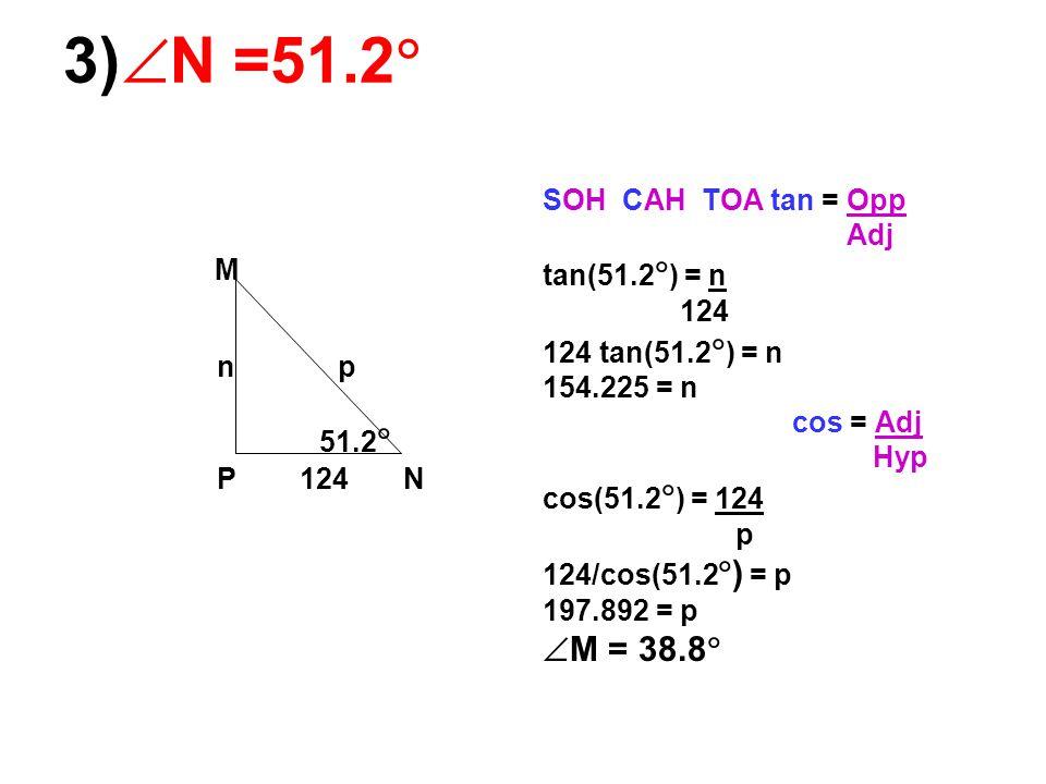 3)  N =51.2  M n p 51.2  P 124 N SOH CAH TOA tan = Opp Adj tan(51.2  ) = n 124 124 tan(51.2  ) = n 154.225 = n cos = Adj Hyp cos(51.2  ) = 124 p 124/cos(51.2  ) = p 197.892 = p  M = 38.8 