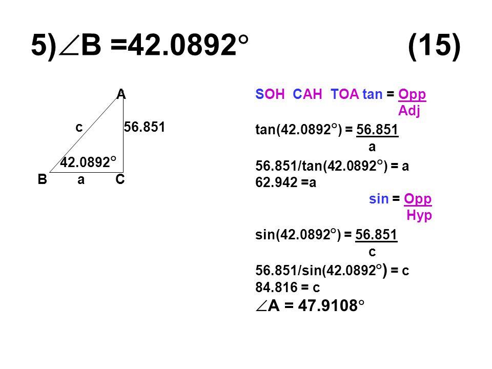 5)  B =42.0892  (15) A c 56.851 42.0892  B a C SOH CAH TOA tan = Opp Adj tan(42.0892  ) = 56.851 a 56.851/tan(42.0892  ) = a 62.942 =a sin = Opp Hyp sin(42.0892  ) = 56.851 c 56.851/sin(42.0892  ) = c 84.816 = c  A = 47.9108 