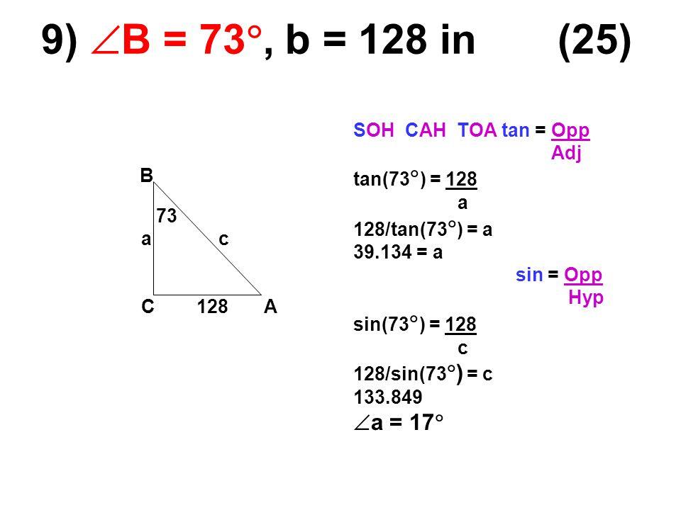 9)  B = 73 , b = 128 in (25) B 73 a c C 128 A SOH CAH TOA tan = Opp Adj tan(73  ) = 128 a 128/tan(73  ) = a 39.134 = a sin = Opp Hyp sin(73  ) = 128 c 128/sin(73  ) = c 133.849  a = 17 