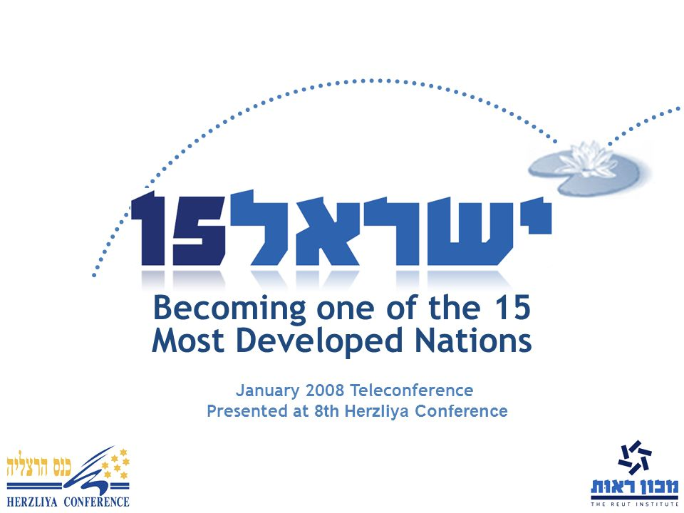 Becoming one of the 15 Most Developed Nations January 2008 Teleconference Presented at 8th Herzliya Conference