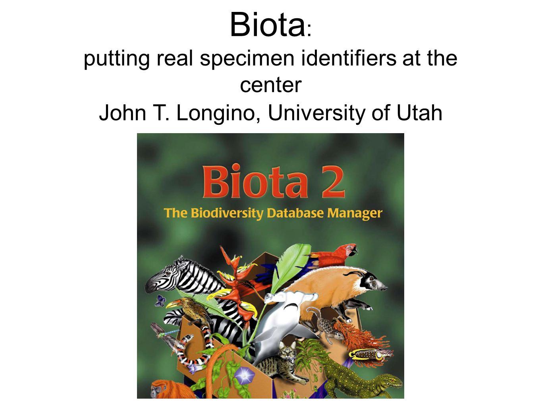 Biota : putting real specimen identifiers at the center John T. Longino, University of Utah