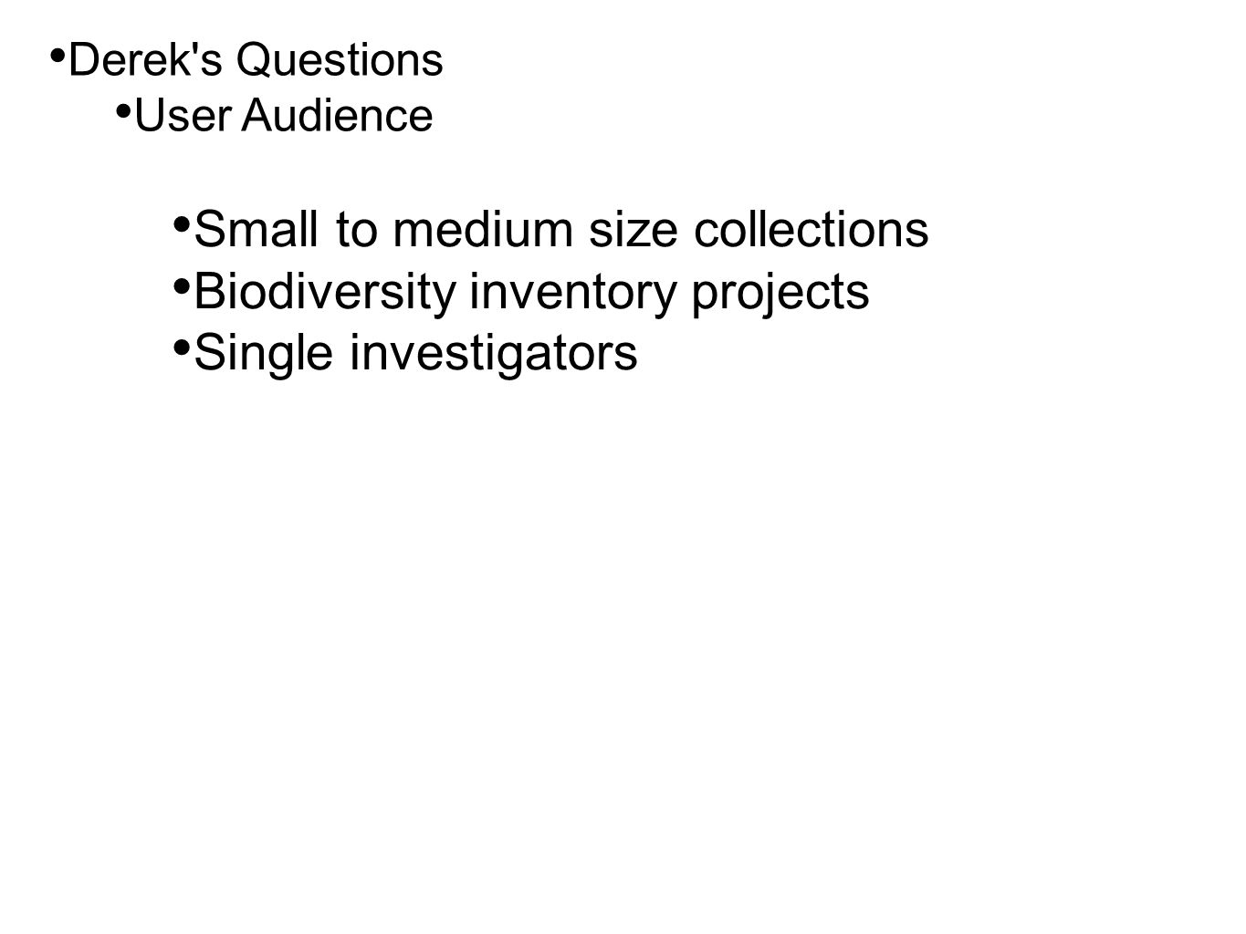 • Derek's Questions • User Audience • Small to medium size collections • Biodiversity inventory projects • Single investigators