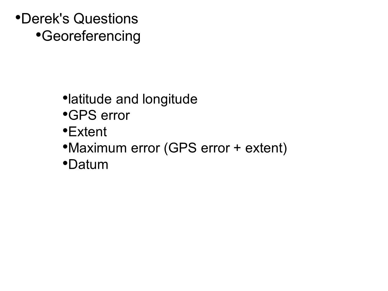 • Derek s Questions • Georeferencing • latitude and longitude • GPS error • Extent • Maximum error (GPS error + extent) • Datum