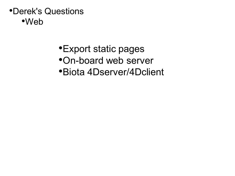• Derek's Questions • Web • Export static pages • On-board web server • Biota 4Dserver/4Dclient