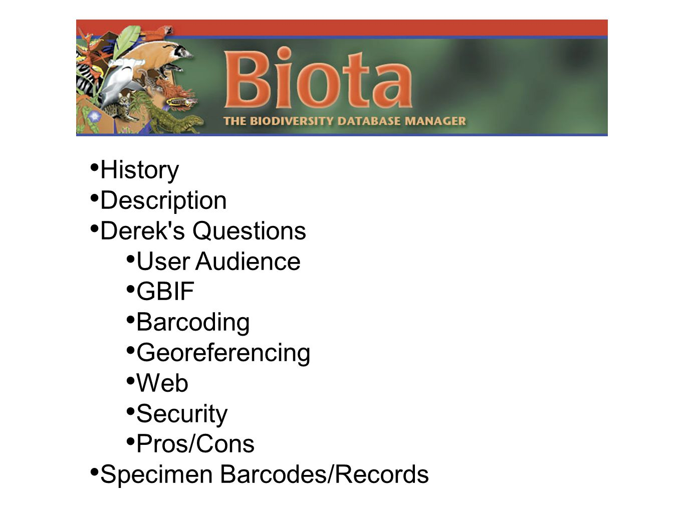 • History • Description • Derek's Questions • User Audience • GBIF • Barcoding • Georeferencing • Web • Security • Pros/Cons • Specimen Barcodes/Recor