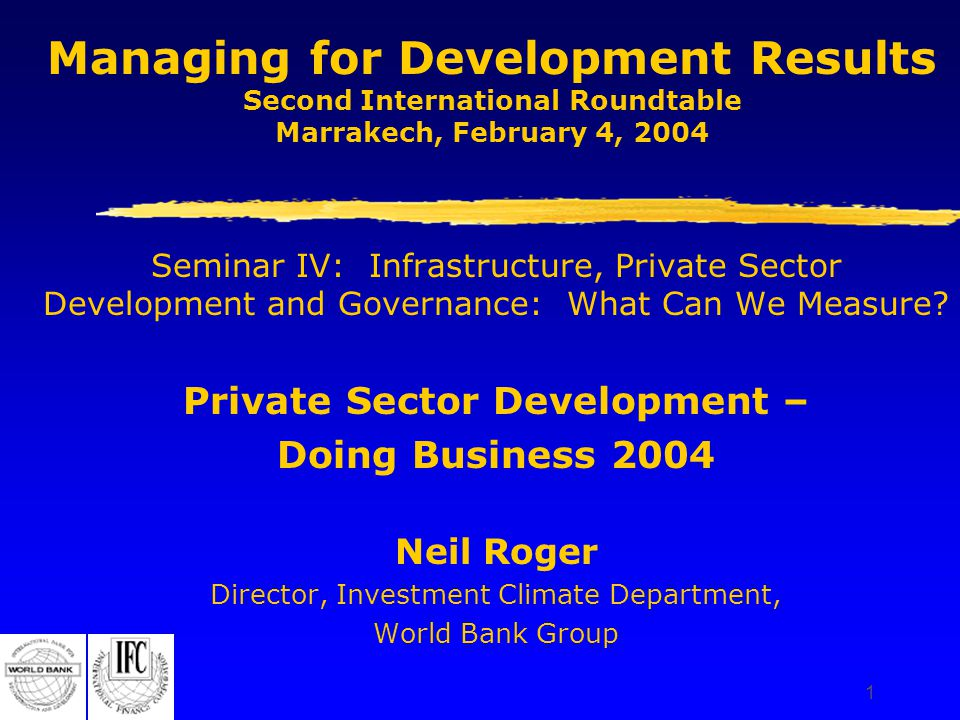 1 Managing for Development Results Second International Roundtable Marrakech, February 4, 2004 Seminar IV: Infrastructure, Private Sector Development