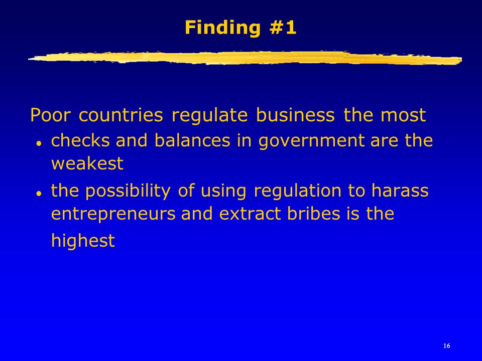 16 Finding #1 Poor countries regulate business the most l checks and balances in government are the weakest  the possibility of using regulation to h