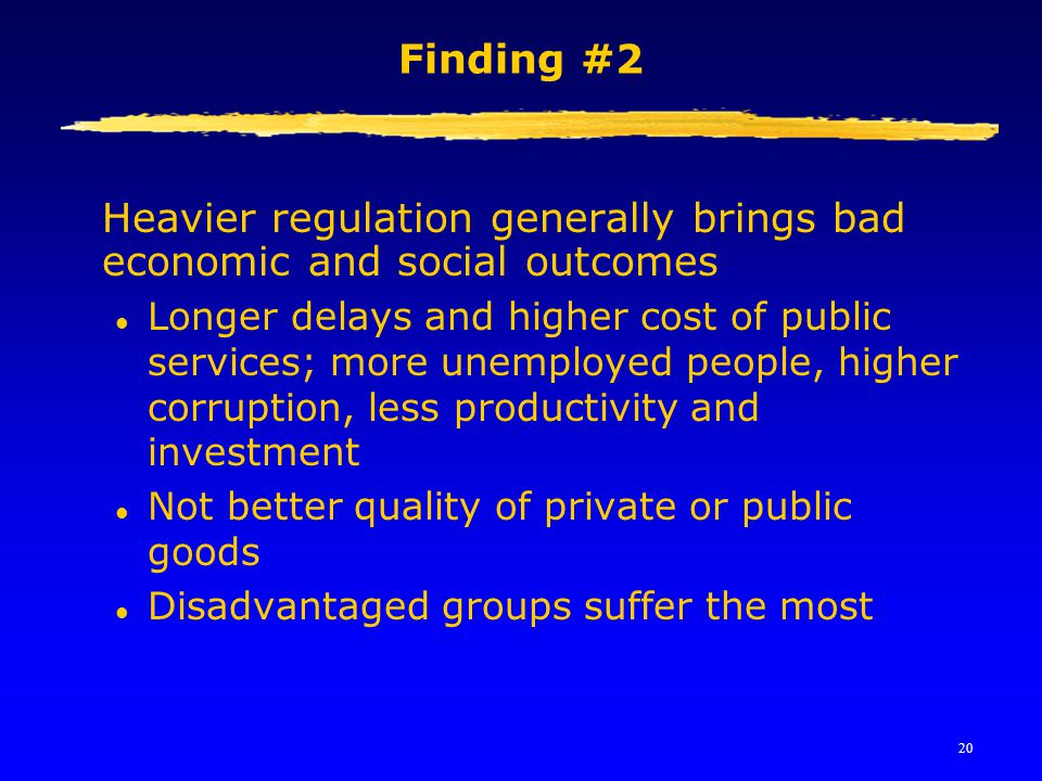 20 Finding #2 Heavier regulation generally brings bad economic and social outcomes l Longer delays and higher cost of public services; more unemployed