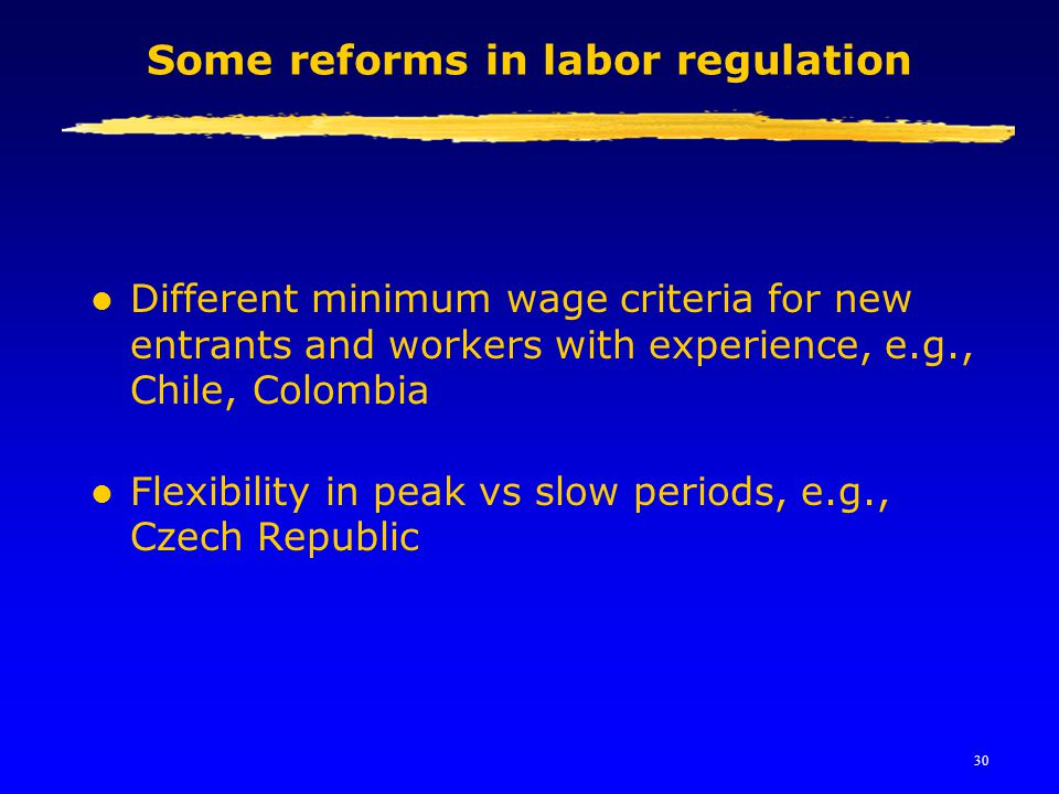 30 Some reforms in labor regulation l Different minimum wage criteria for new entrants and workers with experience, e.g., Chile, Colombia l Flexibilit