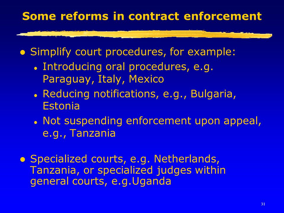 31 Some reforms in contract enforcement l Simplify court procedures, for example: l Introducing oral procedures, e.g. Paraguay, Italy, Mexico l Reduci