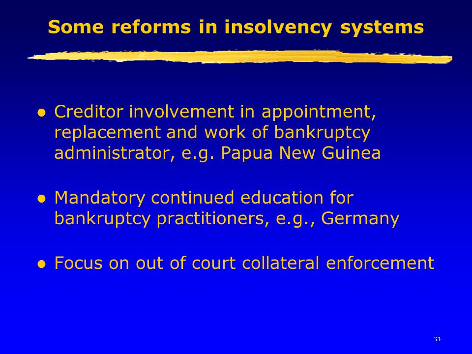 33 Some reforms in insolvency systems l Creditor involvement in appointment, replacement and work of bankruptcy administrator, e.g. Papua New Guinea l