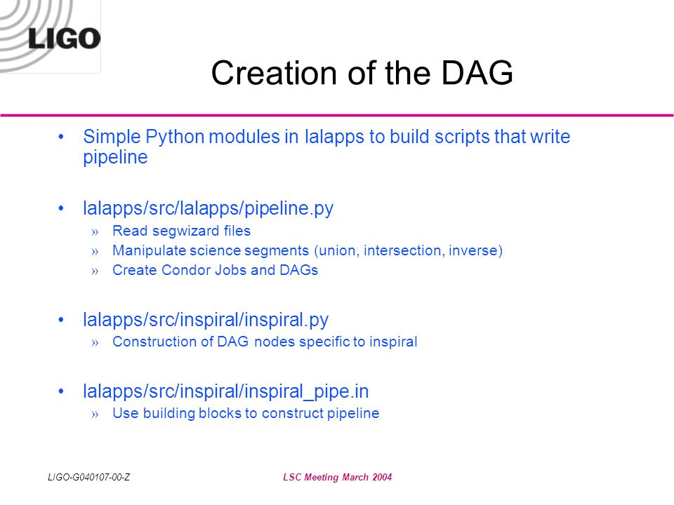 LIGO-G040107-00-ZLSC Meeting March 2004 Creation of the DAG •Simple Python modules in lalapps to build scripts that write pipeline •lalapps/src/lalapps/pipeline.py » Read segwizard files » Manipulate science segments (union, intersection, inverse) » Create Condor Jobs and DAGs •lalapps/src/inspiral/inspiral.py » Construction of DAG nodes specific to inspiral •lalapps/src/inspiral/inspiral_pipe.in » Use building blocks to construct pipeline