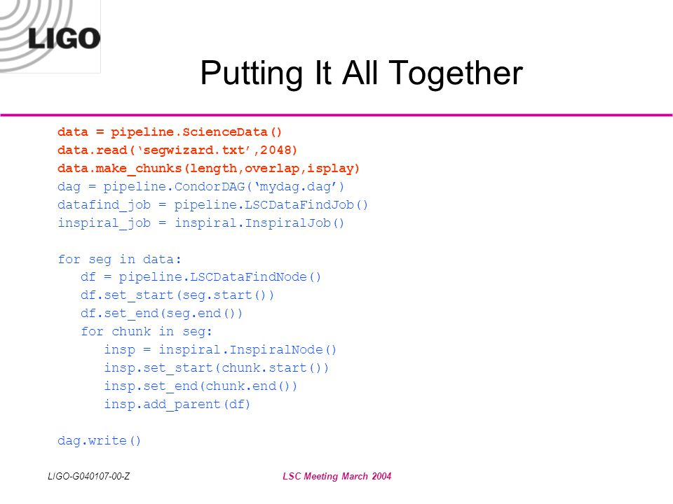 LIGO-G040107-00-ZLSC Meeting March 2004 Putting It All Together data = pipeline.ScienceData() data.read('segwizard.txt',2048) data.make_chunks(length,overlap,isplay) dag = pipeline.CondorDAG('mydag.dag') datafind_job = pipeline.LSCDataFindJob() inspiral_job = inspiral.InspiralJob() for seg in data: df = pipeline.LSCDataFindNode() df.set_start(seg.start()) df.set_end(seg.end()) for chunk in seg: insp = inspiral.InspiralNode() insp.set_start(chunk.start()) insp.set_end(chunk.end()) insp.add_parent(df) dag.write()