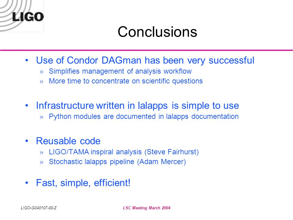 LIGO-G040107-00-ZLSC Meeting March 2004 Conclusions •Use of Condor DAGman has been very successful » Simplifies management of analysis workflow » More time to concentrate on scientific questions •Infrastructure written in lalapps is simple to use » Python modules are documented in lalapps documentation •Reusable code » LIGO/TAMA inspiral analysis (Steve Fairhurst) » Stochastic lalapps pipeline (Adam Mercer) •Fast, simple, efficient!