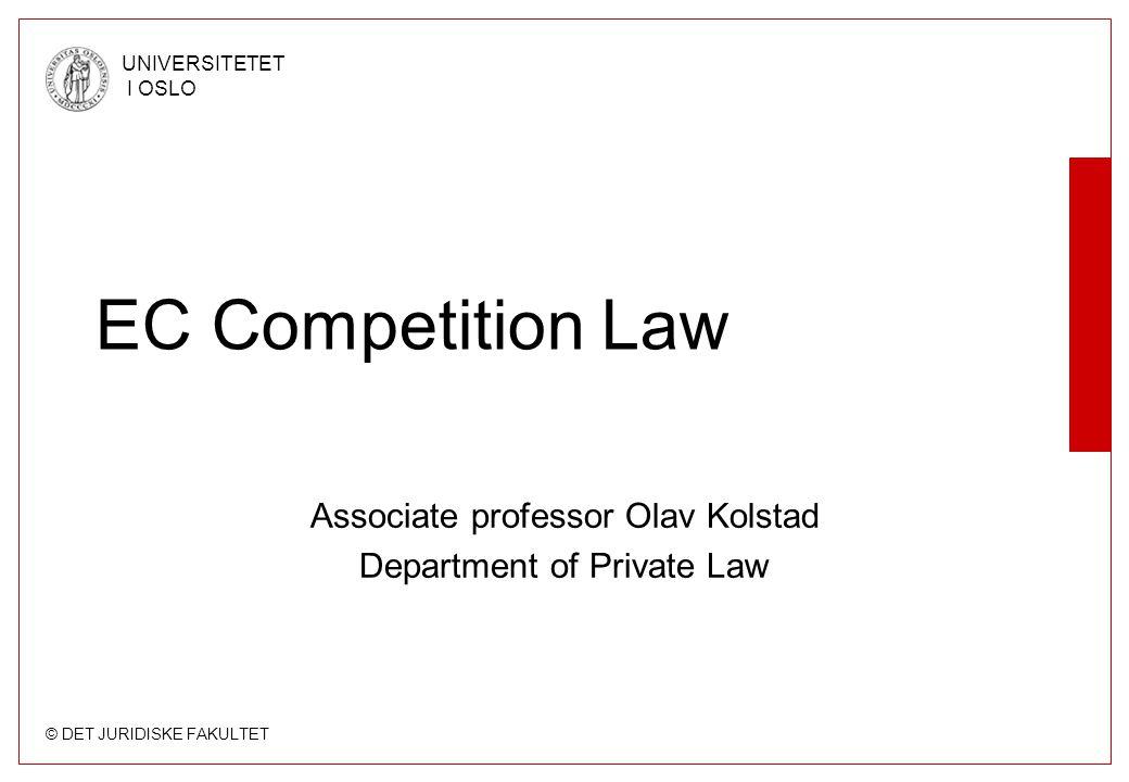 © DET JURIDISKE FAKULTET UNIVERSITETET I OSLO EC Competition Law Associate professor Olav Kolstad Department of Private Law