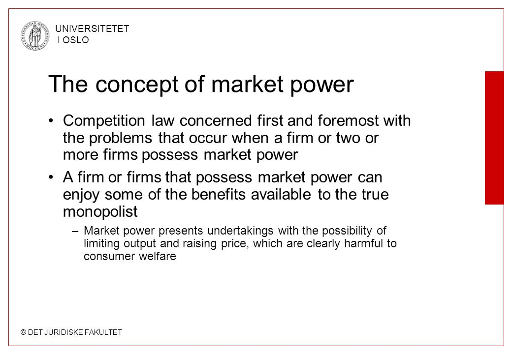 © DET JURIDISKE FAKULTET UNIVERSITETET I OSLO The concept of market power •Competition law concerned first and foremost with the problems that occur when a firm or two or more firms possess market power •A firm or firms that possess market power can enjoy some of the benefits available to the true monopolist –Market power presents undertakings with the possibility of limiting output and raising price, which are clearly harmful to consumer welfare