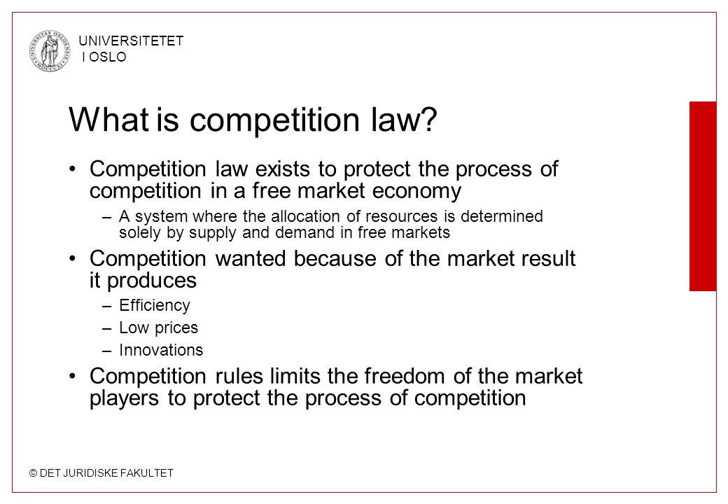 © DET JURIDISKE FAKULTET UNIVERSITETET I OSLO What is competition law? •Competition law exists to protect the process of competition in a free market