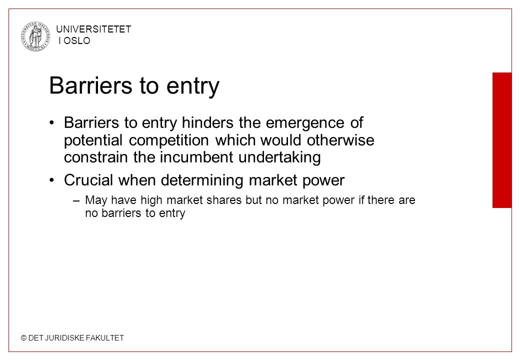 © DET JURIDISKE FAKULTET UNIVERSITETET I OSLO Barriers to entry •Barriers to entry hinders the emergence of potential competition which would otherwise constrain the incumbent undertaking •Crucial when determining market power –May have high market shares but no market power if there are no barriers to entry