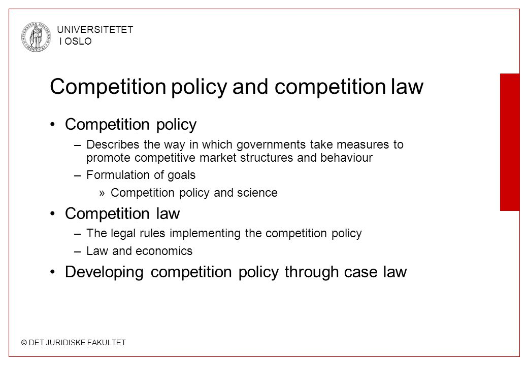 © DET JURIDISKE FAKULTET UNIVERSITETET I OSLO Competition policy and competition law •Competition policy –Describes the way in which governments take measures to promote competitive market structures and behaviour –Formulation of goals »Competition policy and science •Competition law –The legal rules implementing the competition policy –Law and economics •Developing competition policy through case law